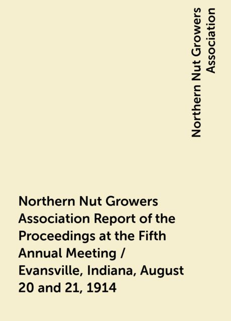 Northern Nut Growers Association Report of the Proceedings at the Fifth Annual Meeting / Evansville, Indiana, August 20 and 21, 1914, Northern Nut Growers Association