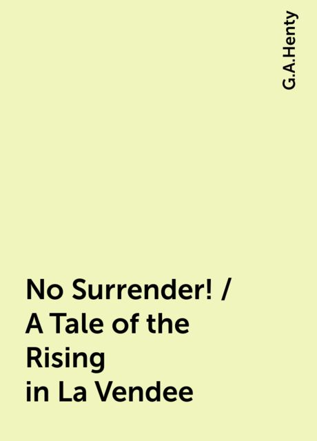 No Surrender! / A Tale of the Rising in La Vendee, G.A.Henty