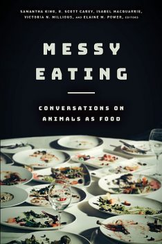 Messy Eating: Conversations on Animals as Food, Samantha King, Elaine M. Power, Isabel Macquarrie, R. Scott Carey, Victoria N. Millious