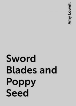 Sword Blades and Poppy Seed, Amy Lowell