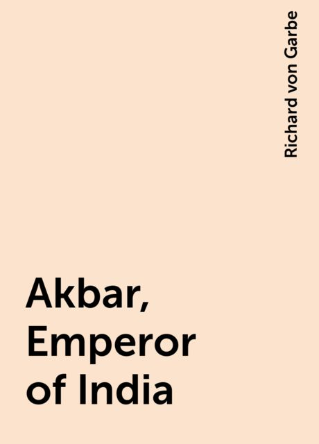 Akbar, Emperor of India, Richard von Garbe