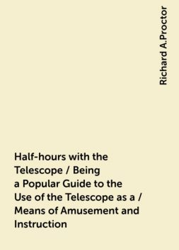 Half-hours with the Telescope / Being a Popular Guide to the Use of the Telescope as a / Means of Amusement and Instruction, Richard A.Proctor