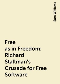 Free as in Freedom: Richard Stallman's Crusade for Free Software, Sam Williams