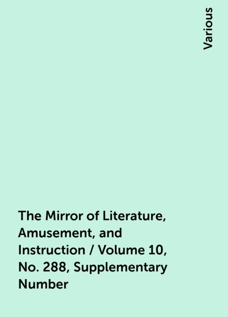 The Mirror of Literature, Amusement, and Instruction / Volume 10, No. 288, Supplementary Number, Various