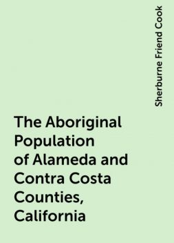 The Aboriginal Population of Alameda and Contra Costa Counties, California, Sherburne Friend Cook