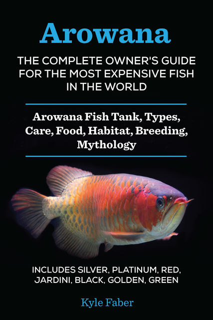 Arowana: The Complete Owner's Guide for the Most Expensive Fish in the World, Kyle Faber
