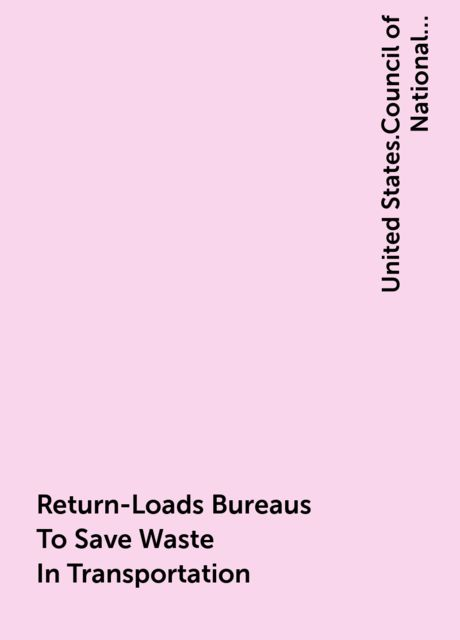Return-Loads Bureaus To Save Waste In Transportation, United States.Council of National Defense.Highway Transport Committee