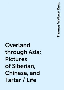 Overland through Asia; Pictures of Siberian, Chinese, and Tartar / Life, Thomas Wallace Knox