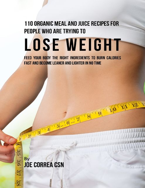 110 Organic Meal and Juice Recipes for People Who Are Trying to Lose Weight: Feed Your Body the Right Ingredients to Burn Calories Fast and Become Leaner and Lighter In No Time, Joe Correa CSN