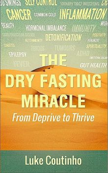 The Dry Fasting Miracle: From Deprive to Thrive, Luke Coutinho