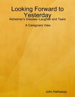 Looking Forward to Yesterday: Alzheimer's Disease Laughter and Tears: A Caregivers View, John Hathaway