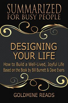 Designing Your Life: Summarized for Busy People: How to Build a Well-Lived, Joyful Life: Based on the Book by Bill Burnett & Dave Evans, Goldmine Reads