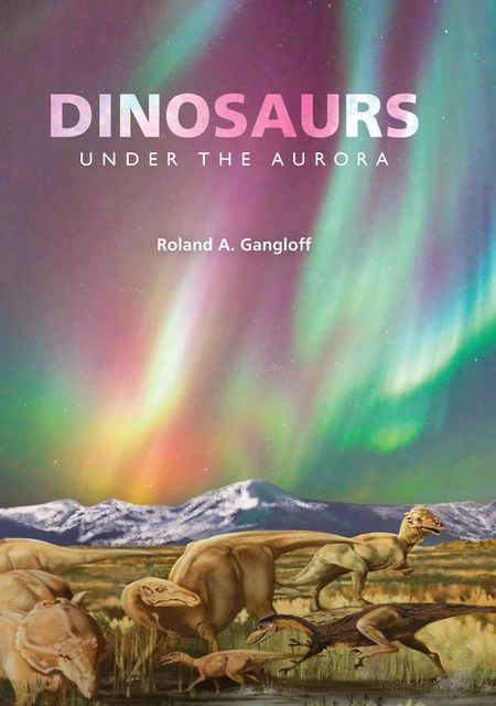 Dinosaurs under the Aurora, Roland A.Gangloff
