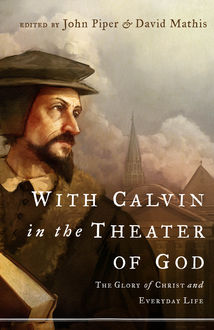 With Calvin in the Theater of God, John Piper, David Mathis