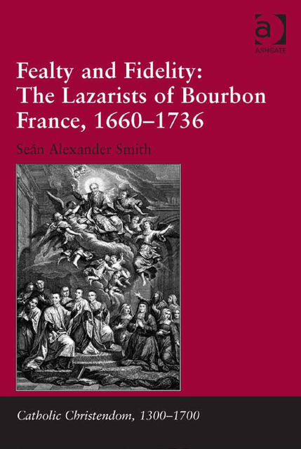 Fealty and Fidelity: The Lazarists of Bourbon France, 1660–1736, Sean Smith