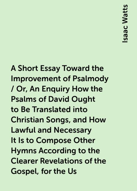 A Short Essay Toward the Improvement of Psalmody / Or, An Enquiry How the Psalms of David Ought to Be Translated into Christian Songs, and How Lawful and Necessary It Is to Compose Other Hymns According to the Clearer Revelations of the Gospel, for the Us, Isaac Watts
