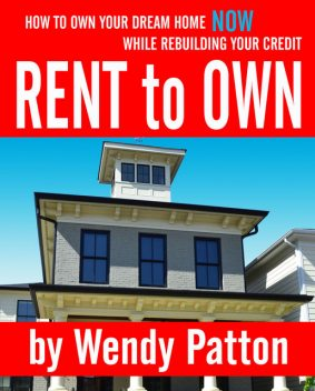 Rent-to-Own: How to Find Rent-to-Own Homes NOW While Rebuilding Your Credit, Wendy Patton