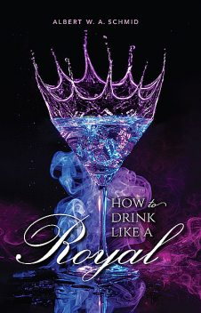 How to Drink Like a Royal, Albert W.A.Schmid
