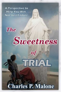 The Sweetness of Trial A Perspective to Help You Win, Not Just Endure, Charles P. Malone