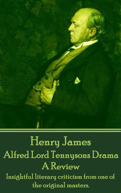 Alfred Lord Tennysons Drama, A Review, Henry James