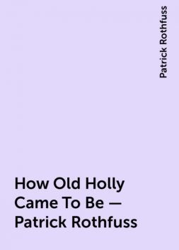 How Old Holly Came To Be – Patrick Rothfuss, Patrick Rothfuss