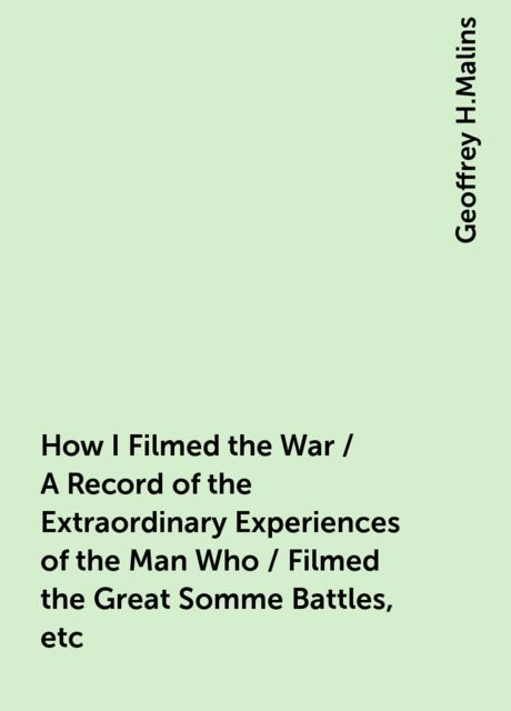 How I Filmed the War / A Record of the Extraordinary Experiences of the Man Who / Filmed the Great Somme Battles, etc, Geoffrey H.Malins