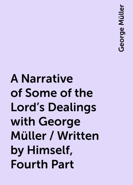 A Narrative of Some of the Lord's Dealings with George Müller / Written by Himself, Fourth Part, George Müller