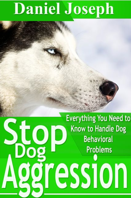 Stop Dog Aggression: Everything You Need to Know to Handle Dog Behavioral Problems, Joseph Daniel
