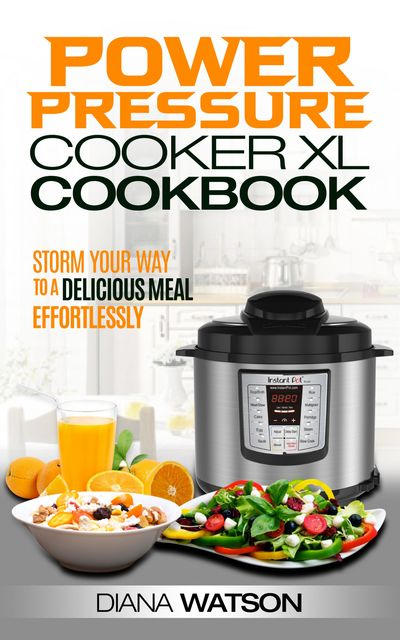 The Power Pressure Cooker XL Cookbook: Storm Your Way To a Delicious Meal Effortlessly, Diana Watson