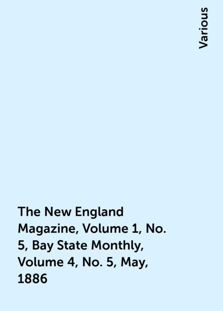 The New England Magazine, Volume 1, No. 5, Bay State Monthly, Volume 4, No. 5, May, 1886, Various