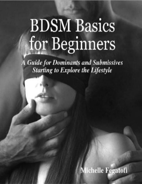 BDSM Basics for Beginners – A Guide for Dominants and Submissives Starting to Explore the Lifestyle, Michelle Fegatofi