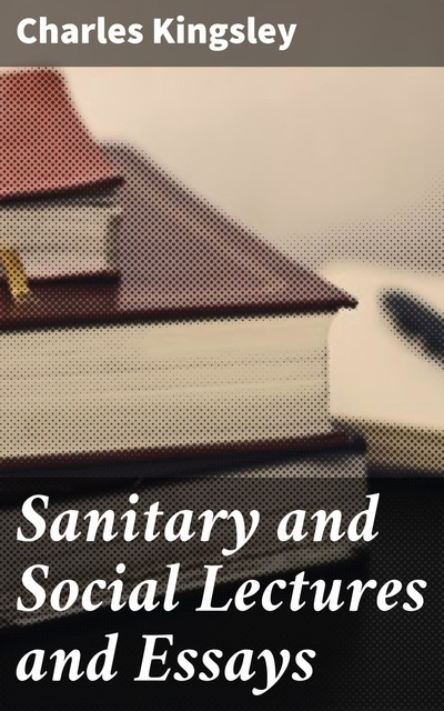 Sanitary and Social Lectures and Essays, Charles Kingsley
