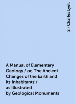 A Manual of Elementary Geology / or, The Ancient Changes of the Earth and its Inhabitants / as Illustrated by Geological Monuments, Sir Charles Lyell
