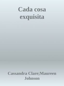 Cada cosa exquisita, Cassandra Clare, Maureen Johnson