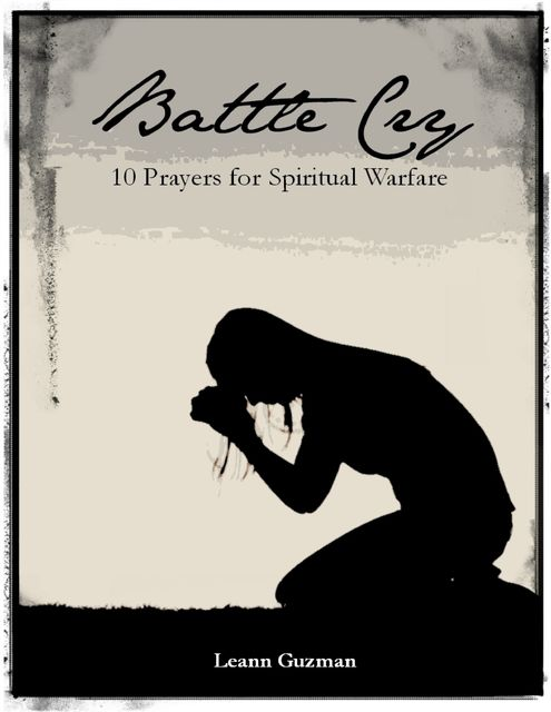 Battle Cry: 10 Prayers for Spiritual Warfare, Leann Guzman