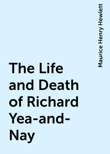 The Life and Death of Richard Yea-and-Nay, Maurice Henry Hewlett