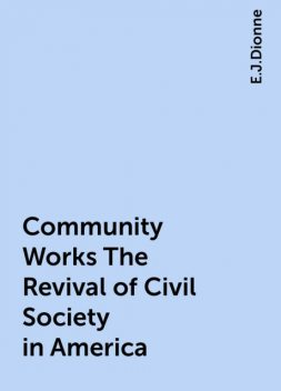 Community Works The Revival of Civil Society in America, E.J.Dionne