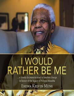 I Would Rather Be Me:….. A Timely Decision to Enact a Timeless Change. In Honor of the Legacy of Nelson Mandela, Erewa Kelvin Mene