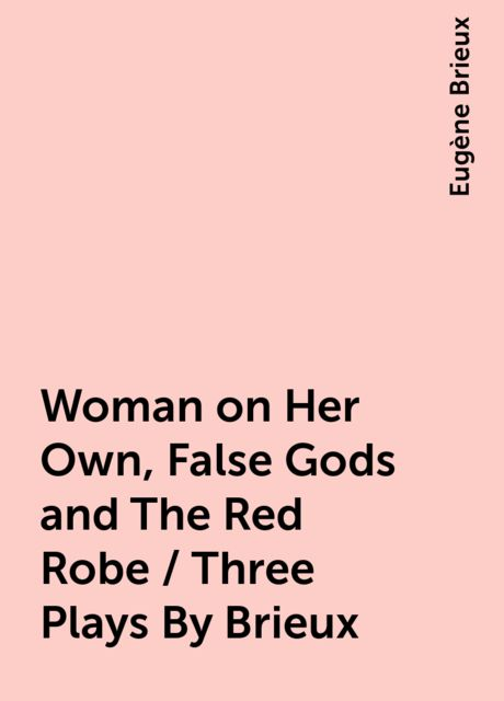 Woman on Her Own, False Gods and The Red Robe / Three Plays By Brieux, Eugène Brieux