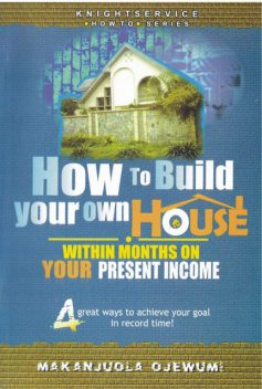 How To Build Your Own House Within Months on Your Present Income, Makanjuola Ojewumi