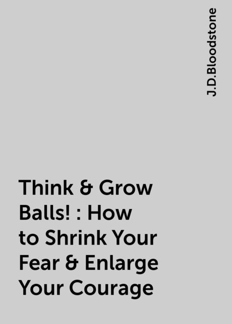 Think & Grow Balls!: How to Shrink Your Fear & Enlarge Your Courage, J.D.Bloodstone