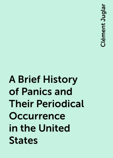 A Brief History of Panics and Their Periodical Occurrence in the United States, Clément Juglar
