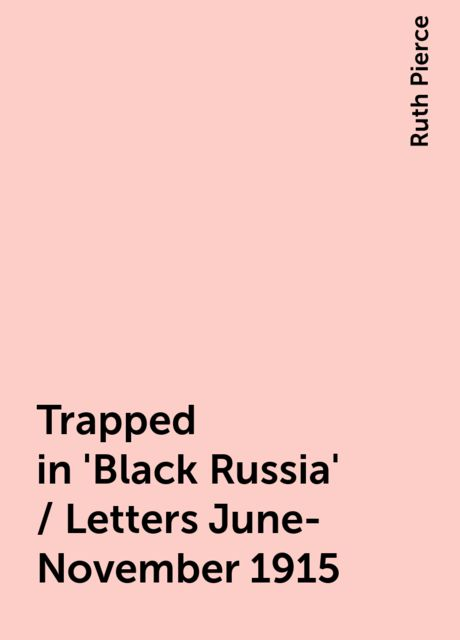 Trapped in 'Black Russia' / Letters June-November 1915, Ruth Pierce