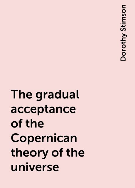 The gradual acceptance of the Copernican theory of the universe, Dorothy Stimson
