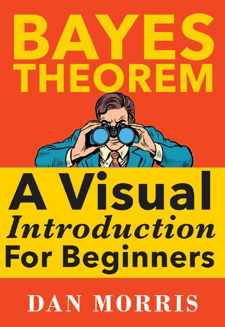 Bayes Theorem: A Visual Introduction For Beginners, Dan Morris