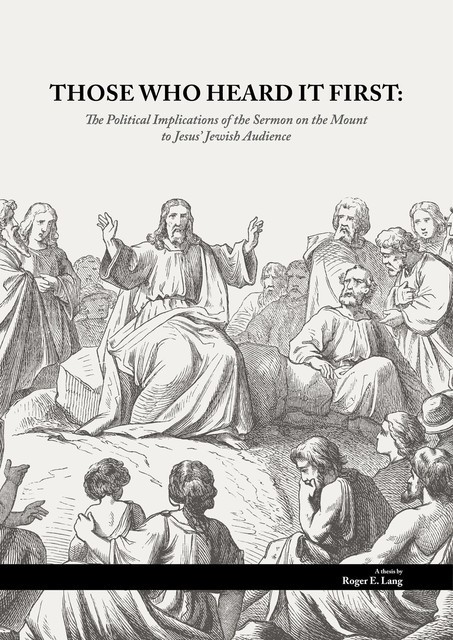 THOSE WHO HEARD IT FIRST: The Political Implications of the Sermon on the Mount to Jesus' Jewish audience, Roger Ewald Lang