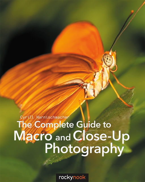 The Complete Guide to Macro and Close-Up Photography, Cyrill Harnischmacher