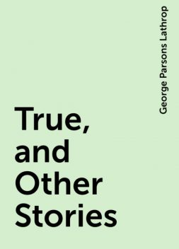 True, and Other Stories, George Parsons Lathrop