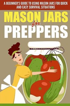 Mason Jars for Preppers – A Beginner's Guide to Using Mason Jars for Quick and Easy Survival Situations, Evelyn Scott, Old Natural Ways
