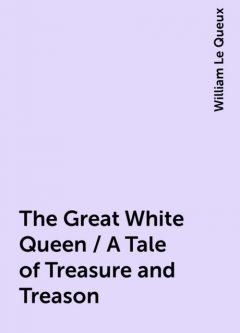 The Great White Queen / A Tale of Treasure and Treason, William Le Queux